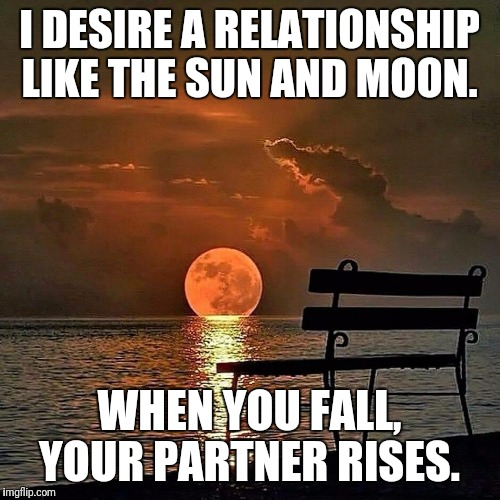 Romantic sunset | I DESIRE A RELATIONSHIP LIKE THE SUN AND MOON. WHEN YOU FALL, YOUR PARTNER RISES. | image tagged in romantic sunset | made w/ Imgflip meme maker