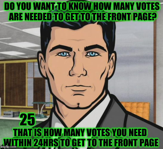 How many votes are needed to get to the front page? | DO YOU WANT TO KNOW HOW MANY VOTES ARE NEEDED TO GET TO THE FRONT PAGE? THAT IS HOW MANY VOTES YOU NEED WITHIN 24HRS TO GET TO THE FRONT PAG | image tagged in memes,archer,front page,frontpage,imgflip,upvotes | made w/ Imgflip meme maker