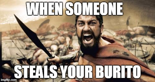 Sparta Leonidas Meme | WHEN SOMEONE STEALS YOUR BURITO | image tagged in memes,sparta leonidas | made w/ Imgflip meme maker