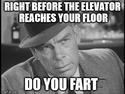 RIGHT BEFORE THE ELEVATOR REACHES YOUR FLOOR DO YOU FART | made w/ Imgflip meme maker