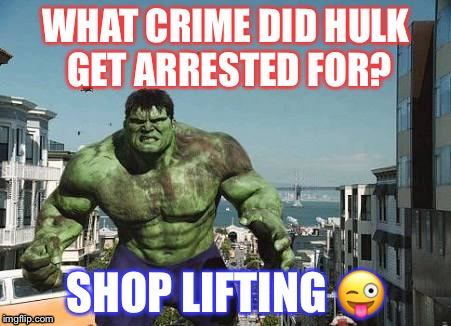 MARVELous joke | WHAT CRIME DID HULK GET ARRESTED FOR? SHOP LIFTING  | image tagged in hulk,memes,funny,marvel | made w/ Imgflip meme maker