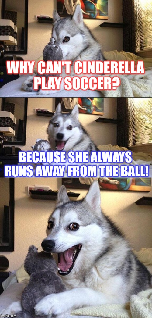 Bad Pun Dog Meme | WHY CAN'T CINDERELLA PLAY SOCCER? BECAUSE SHE ALWAYS RUNS AWAY FROM THE BALL! | image tagged in memes,bad pun dog | made w/ Imgflip meme maker