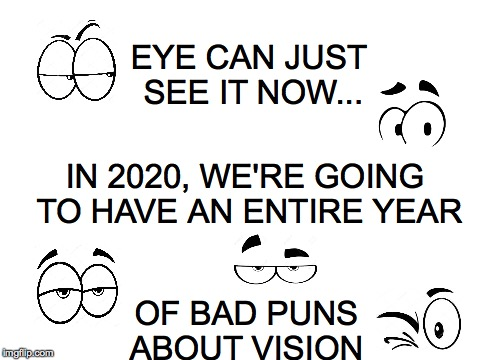 People will be making a spectacle of themselves...  | EYE CAN JUST SEE IT NOW... OF BAD PUNS ABOUT VISION IN 2020, WE'RE GOING TO HAVE AN ENTIRE YEAR | image tagged in white,eyes,2020 vision,puns | made w/ Imgflip meme maker