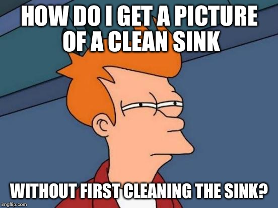 Futurama Fry Meme | HOW DO I GET A PICTURE OF A CLEAN SINK WITHOUT FIRST CLEANING THE SINK? | image tagged in memes,futurama fry | made w/ Imgflip meme maker