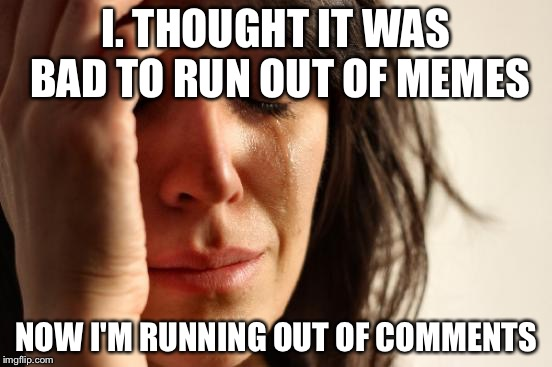 First World Problems Meme | I. THOUGHT IT WAS BAD TO RUN OUT OF MEMES NOW I'M RUNNING OUT OF COMMENTS | image tagged in memes,first world problems | made w/ Imgflip meme maker