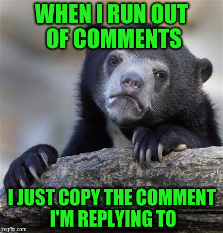 Confession Bear Meme | WHEN I RUN OUT OF COMMENTS I JUST COPY THE COMMENT I'M REPLYING TO | image tagged in memes,confession bear | made w/ Imgflip meme maker