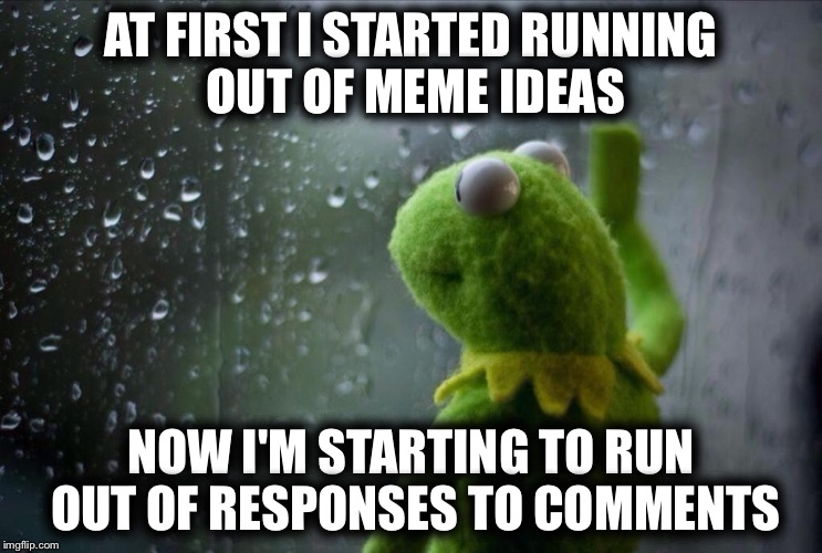 AT FIRST I STARTED RUNNING OUT OF MEME IDEAS NOW I'M STARTING TO RUN OUT OF RESPONSES TO COMMENTS | image tagged in sad kermit,memes | made w/ Imgflip meme maker