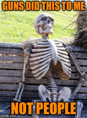 Waiting Skeleton Meme | GUNS DID THIS TO ME NOT PEOPLE | image tagged in memes,waiting skeleton | made w/ Imgflip meme maker