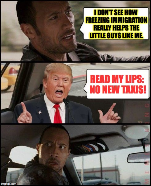 no new taxis! | I DON'T SEE HOW FREEZING IMMIGRATION REALLY HELPS THE LITTLE GUYS LIKE ME. READ MY LIPS: NO NEW TAXIS! | image tagged in the rock driving trump,memes,trump,no new taxis | made w/ Imgflip meme maker