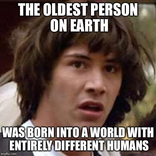 Conspiracy Keanu Meme | THE OLDEST PERSON ON EARTH WAS BORN INTO A WORLD WITH ENTIRELY DIFFERENT HUMANS | image tagged in memes,conspiracy keanu | made w/ Imgflip meme maker