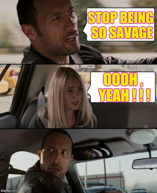 The Rock Driving Meme | STOP BEING SO SAVAGE OOOH , YEAH ! ! ! | image tagged in memes,the rock driving | made w/ Imgflip meme maker
