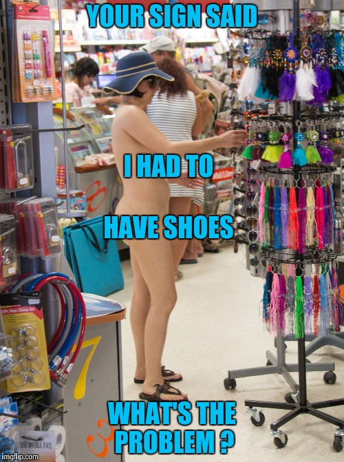 Nude shopping | YOUR SIGN SAID WHAT'S THE PROBLEM ? I HAD TO HAVE SHOES | image tagged in nude shopping | made w/ Imgflip meme maker