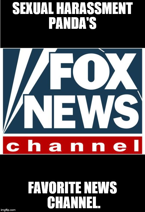 fox news | SEXUAL HARASSMENT PANDA'S FAVORITE NEWS CHANNEL. | image tagged in fox news | made w/ Imgflip meme maker