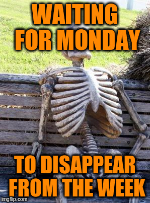 Waiting Skeleton Meme | WAITING FOR MONDAY TO DISAPPEAR FROM THE WEEK | image tagged in memes,waiting skeleton | made w/ Imgflip meme maker