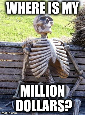 Waiting Skeleton Meme | WHERE IS MY MILLION DOLLARS? | image tagged in memes,waiting skeleton | made w/ Imgflip meme maker