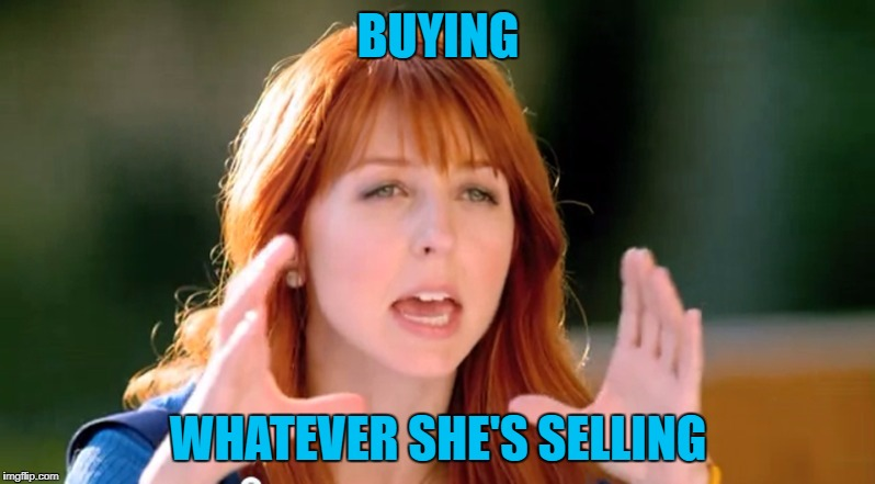 BUYING WHATEVER SHE'S SELLING | made w/ Imgflip meme maker