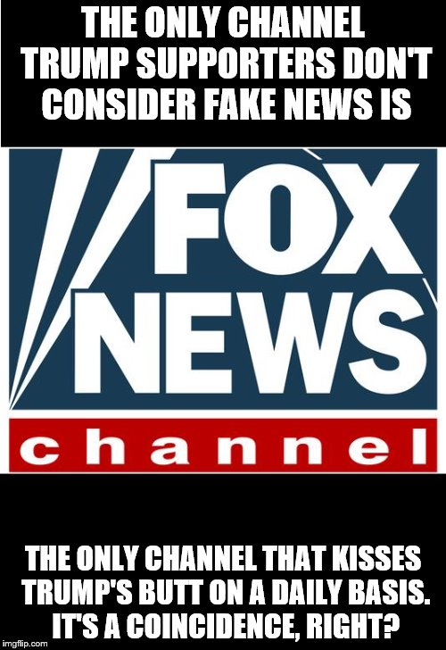 fox news | THE ONLY CHANNEL TRUMP SUPPORTERS DON'T CONSIDER FAKE NEWS IS THE ONLY CHANNEL THAT KISSES TRUMP'S BUTT ON A DAILY BASIS. IT'S A COINCIDENCE | image tagged in fox news | made w/ Imgflip meme maker