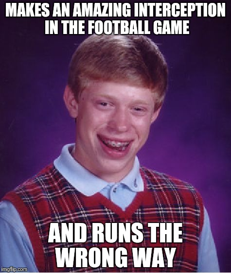 Bad Luck Brian Meme | MAKES AN AMAZING INTERCEPTION IN THE FOOTBALL GAME AND RUNS THE WRONG WAY | image tagged in memes,bad luck brian | made w/ Imgflip meme maker