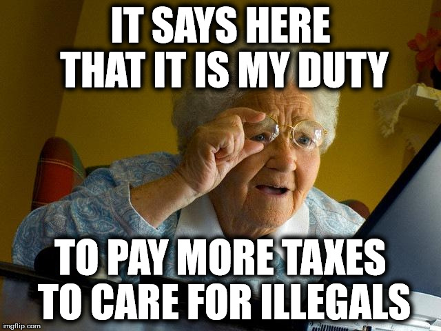 Grandma Finds The Internet Meme | IT SAYS HERE THAT IT IS MY DUTY TO PAY MORE TAXES TO CARE FOR ILLEGALS | image tagged in memes,grandma finds the internet | made w/ Imgflip meme maker