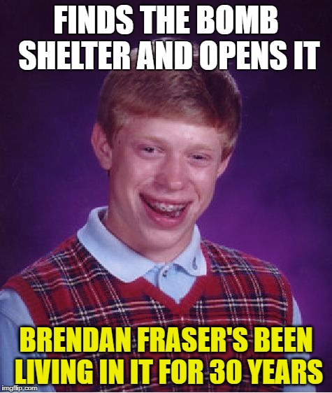 Bad Luck Brian Meme | FINDS THE BOMB SHELTER AND OPENS IT BRENDAN FRASER'S BEEN LIVING IN IT FOR 30 YEARS | image tagged in memes,bad luck brian | made w/ Imgflip meme maker