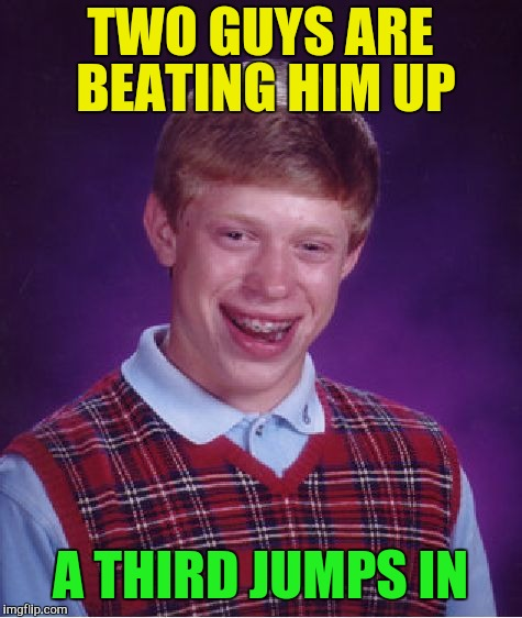 Bad Luck Brian Meme | TWO GUYS ARE BEATING HIM UP A THIRD JUMPS IN | image tagged in memes,bad luck brian | made w/ Imgflip meme maker
