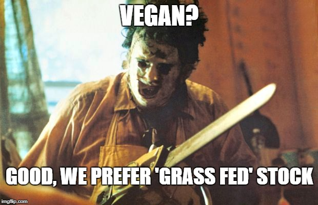 VEGAN? GOOD, WE PREFER 'GRASS FED' STOCK | made w/ Imgflip meme maker