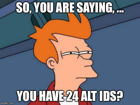 Futurama Fry Meme | SO, YOU ARE SAYING, ... YOU HAVE 24 ALT IDS? | image tagged in memes,futurama fry | made w/ Imgflip meme maker