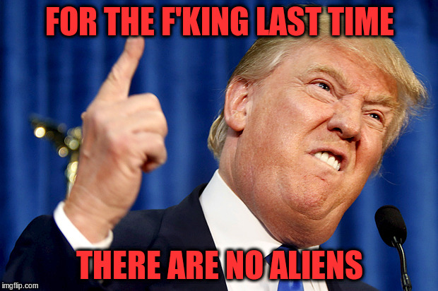 FOR THE F'KING LAST TIME THERE ARE NO ALIENS | made w/ Imgflip meme maker