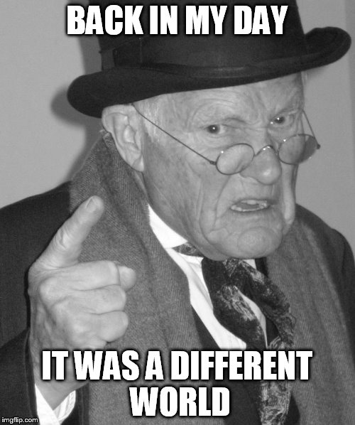 Back in my day | BACK IN MY DAY IT WAS A DIFFERENT WORLD | image tagged in back in my day | made w/ Imgflip meme maker