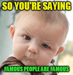 Skeptical Baby Meme | SO YOU'RE SAYING FAMOUS PEOPLE ARE FAMOUS | image tagged in memes,skeptical baby | made w/ Imgflip meme maker