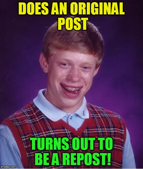Bad Luck Brian Meme | DOES AN ORIGINAL POST TURNS OUT TO BE A REPOST! | image tagged in memes,bad luck brian | made w/ Imgflip meme maker