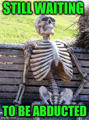 Waiting Skeleton Meme | STILL WAITING TO BE ABDUCTED | image tagged in memes,waiting skeleton | made w/ Imgflip meme maker