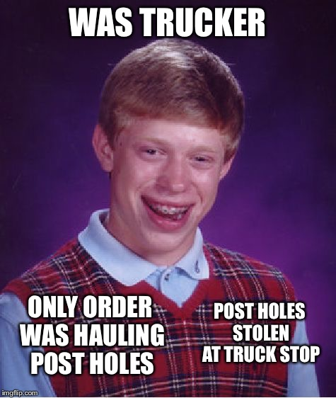 Bad Luck Brian Meme | WAS TRUCKER ONLY ORDER WAS HAULING POST HOLES POST HOLES STOLEN AT TRUCK STOP | image tagged in memes,bad luck brian | made w/ Imgflip meme maker