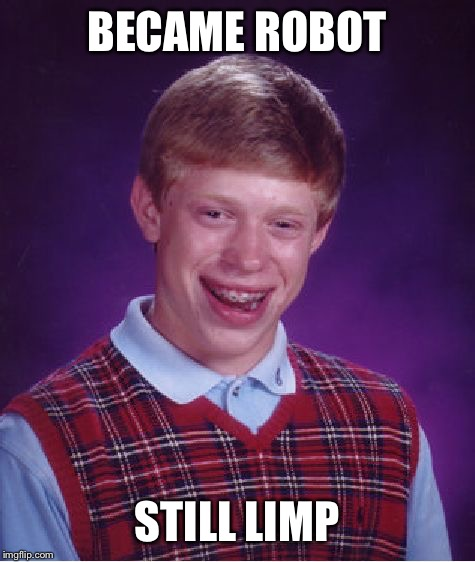 Bad Luck Brian Meme | BECAME ROBOT STILL LIMP | image tagged in memes,bad luck brian | made w/ Imgflip meme maker