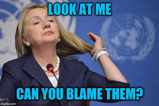 Hillary | LOOK AT ME CAN YOU BLAME THEM? | image tagged in hillary | made w/ Imgflip meme maker