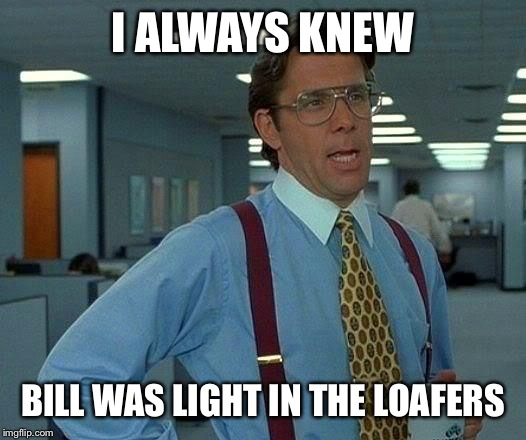 That Would Be Great Meme | I ALWAYS KNEW BILL WAS LIGHT IN THE LOAFERS | image tagged in memes,that would be great | made w/ Imgflip meme maker