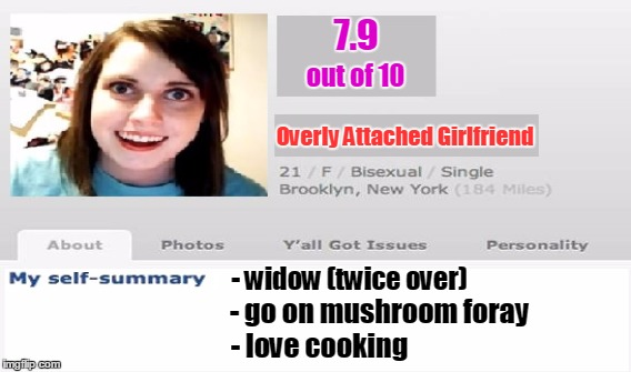 Looking for prince charming | 7.9 - go on mushroom foray out of 10 Overly Attached Girlfriend - widow (twice over) - love cooking | image tagged in overly attached girlfriend,memes,funny,dating,dating profile | made w/ Imgflip meme maker