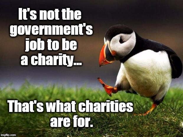 Unpopular Opinion Puffin Meme | It's not the government's job to be a charity... That's what charities are for. | image tagged in memes,unpopular opinion puffin,socialism,healthcare,obamacare,socialist | made w/ Imgflip meme maker
