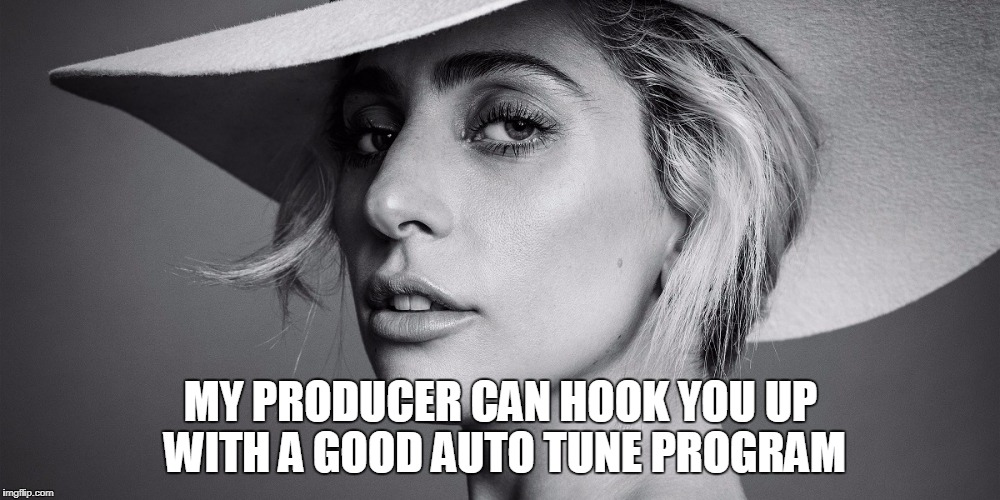 MY PRODUCER CAN HOOK YOU UP WITH A GOOD AUTO TUNE PROGRAM | made w/ Imgflip meme maker