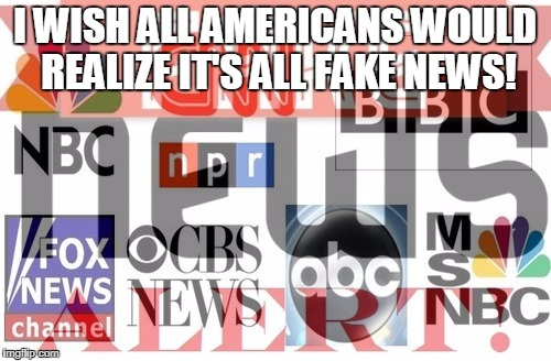 I WISH ALL AMERICANS WOULD REALIZE IT'S ALL FAKE NEWS! | made w/ Imgflip meme maker
