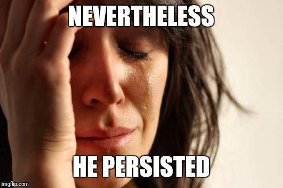 First World Problems Meme | NEVERTHELESS HE PERSISTED | image tagged in memes,first world problems | made w/ Imgflip meme maker