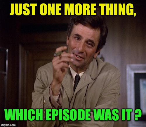 JUST ONE MORE THING, WHICH EPISODE WAS IT ? | made w/ Imgflip meme maker