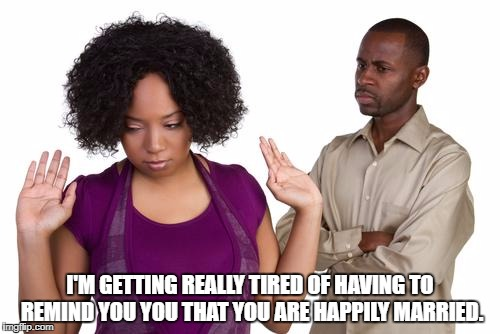 couples | I'M GETTING REALLY TIRED OF HAVING TO REMIND YOU YOU THAT YOU ARE HAPPILY MARRIED. | image tagged in couples,married,happy,funny memes,funny,memes | made w/ Imgflip meme maker