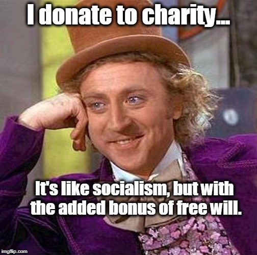 Creepy Condescending Wonka | I donate to charity... It's like socialism, but with the added bonus of free will. | image tagged in memes,creepy condescending wonka,socialism,healthcare,obamacare,capitalism | made w/ Imgflip meme maker