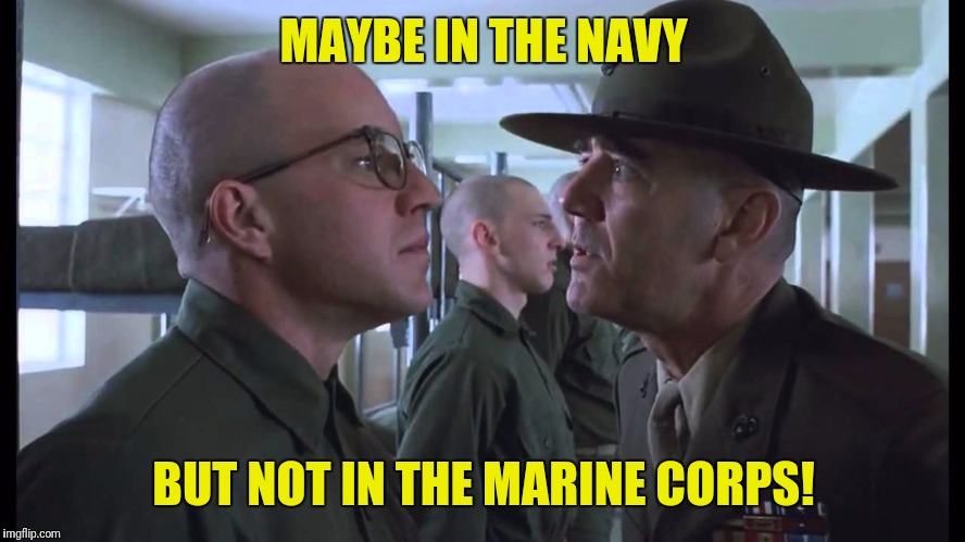 full metal jacket | MAYBE IN THE NAVY BUT NOT IN THE MARINE CORPS! | image tagged in full metal jacket | made w/ Imgflip meme maker