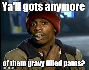 Y'all Got Any More Of That Meme | Ya'll gots anymore of them gravy filled pants? | image tagged in memes,yall got any more of | made w/ Imgflip meme maker