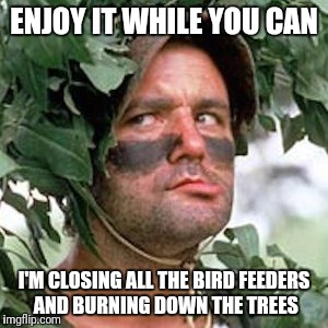 ENJOY IT WHILE YOU CAN I'M CLOSING ALL THE BIRD FEEDERS AND BURNING DOWN THE TREES | made w/ Imgflip meme maker