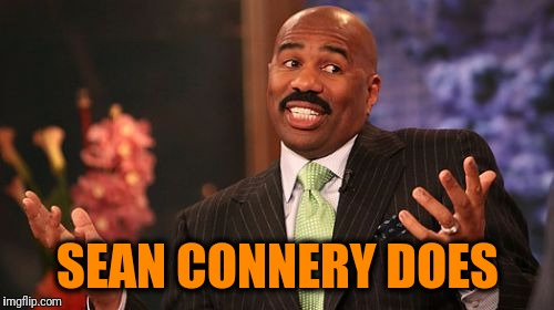Steve Harvey Meme | SEAN CONNERY DOES | image tagged in memes,steve harvey | made w/ Imgflip meme maker