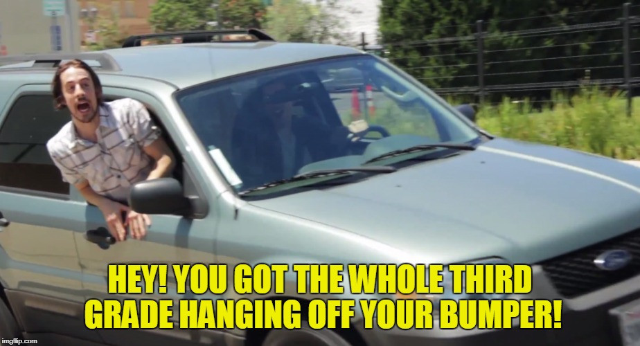 HEY! YOU GOT THE WHOLE THIRD GRADE HANGING OFF YOUR BUMPER! | made w/ Imgflip meme maker