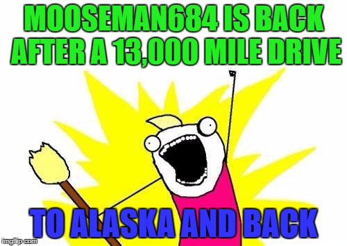 X All The Y Meme | MOOSEMAN684 IS BACK AFTER A 13,000 MILE DRIVE TO ALASKA AND BACK | image tagged in memes,x all the y | made w/ Imgflip meme maker